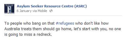 "a comment from the Asylum Seeker Resource Centre on Facebook. It reads, ""to people who bang on that refugees who don't like how australia treats them should go home, let's start with you, no one is going to miss a redneck"""